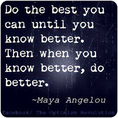 Maya Angelou. When we know better, we do better.
