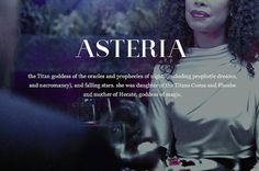 Asteria (Greek: Ἀστερία) is the Titaness goddess of oracles, prophetic dreams, astrology and necromanc. She was the daughter of Koios and Phoebe, and the sister of Leto. She was married to the Titan Perses and had a daughter wth him named Hekate.