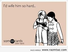 I'D WIFE HIM SO ... - http://www.razmtaz.com/id-wife-him-so/