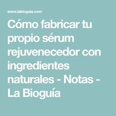 Cómo fabricar tu propio sérum rejuvenecedor con ingredientes naturales - Notas - La Bioguía