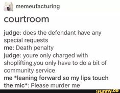 "'."" memeufacturing courtroom judge: does the defendant have any special requests me: Death penalty judge: youre only charged with shoplifting,you only have to do a bit of community service me *leaning forward so my lips touch the mic*: Please murder me – popular memes on the site iFunny.co #tumblr #internet #dank #edgy #funny #tumblr #memeufacturing #courtroom #does #defendant #special #requests #penalty #youre #only #charged #shoplifting #do #bit #community #service #forward #pic Dankest Memes, Funny Memes, Hilarious, Jokes, Media Quotes, Work Quotes, Change Quotes, Attitude Quotes, Quality Memes"