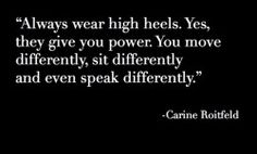 """Always wear high heels. Yes, they give you power. You move differently, sit differently and even speak differently."" Carine Roitfeld This is true.never thought of this. Great Quotes, Quotes To Live By, Me Quotes, Inspirational Quotes, Style Quotes, Diva Quotes, Smart Quotes, Random Quotes, The Words"