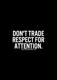 Don't trade respect for attention.