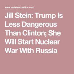 Jill Stein: Trump Is Less Dangerous Than Clinton; She Will Start Nuclear War With Russia