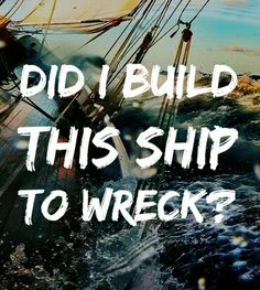 """""""Did I drink too much? Am I losing touch? Did I build this ship to wreck?"""" - Florence + the Machine"""