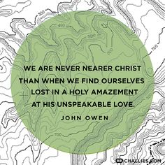 """""""We are never nearer Christ than when we find ourselves lost in a holy amazement at His unspeakable love."""" (John Owen)"""