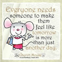 ❤❤❤ Everyone Needs someone to make them feel like Tomorrow is more than just Another Day. Amen...Little Church Mouse 23 Dec. 2015 ❤❤❤