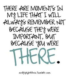 There are moments in my life I will always remember not because they were important, but because you were there.