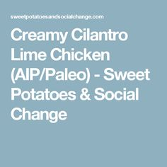 Creamy Cilantro Lime Chicken (AIP/Paleo) - Sweet Potatoes & Social Change