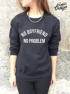 No Boyfriend No Problem Jumper Top Sweater Swag Hype Homies Tumblr Sweatshirt Problems Dope Fresh Funny on Etsy, £14.99