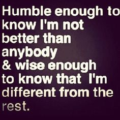 Humble enough to know I'm not better than anybody & wise enough to know that I am different from the rest