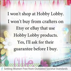 I won't shop at Hobby Lobby. I won't buy from crafters on Etsy or eBay that use Hobby Lobby products. Yes, I'll ask for their guarantee before I buy. | Re-pin if you are in favor of boycotting Hobby Lobby till they return women their rights & dignity!!