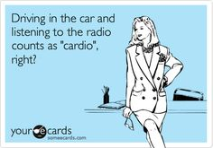 Driving in the car and listening to the radio counts as 'cardio', right?