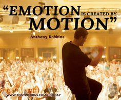 """Emotion is created by motion."" – Anthony Robbins"