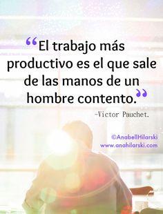El trabajo más productivo es el que sale de las manos de un hombre contento. -Victor Pauchet.  #Frases #Motivacion
