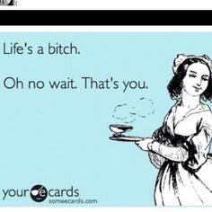 Life's a bitch...