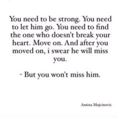 """You need to be strong. You need to let him go. You need to find the one who doesn't break your heart. Move on. And after you moved on, I swear he will miss you. But you won't miss him."""