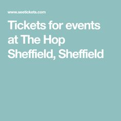 Tickets for events at The Hop Sheffield, Sheffield