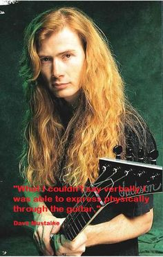 """What I couldn't say verbally I was able to express physically through the guitar.""  - Dave Mustaine"