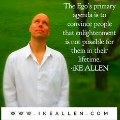 Enlightenment Wisdom from iKE ALLEN.  www.EnlightenmentVillage.com  #ikeallen #enlightened #enlighten #enlightenment #everydayenlightenment #enlightenmentvillage #oneness #unity #jedmckenna #byronkatie #eckarttolle #deepakchopra #ego