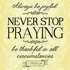 Always be joyful never Stop praying be thankful in all circumstances. Faith Prayer, Faith In God, Bible Verses Quotes, Bible Scriptures, Biblical Quotes, Prayer Quotes, Scripture Art, Good Morals, Power Of Prayer