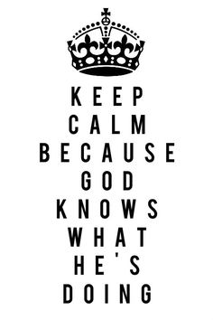 KEEP CALM BECAUSE GOD KNOWS WHAT HE'S DOING