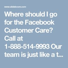 Where should I go for the Facebook Customer Care? Call at 1-888-514-9993 Our team is just like a terminator who can terminate all your Facebook issues for good because our Facebook Customer Care team has an experience which makes them excellent in their work and that's the main reason which makes them able to provide the premium services to their customers. So, dial 1-888-514-9993 to reach to us. For further quarry visit our main website…