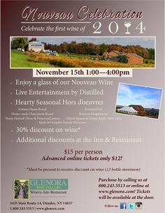 Nouveau Celebration at Glenora Wine Cellars Please join us to celebrate the first wine of 2014! November 15th, 2014 1pm - 4pm $15 per person.  Advanced online tickets only $12! Purchase by calling us at 800.243.5513 or online at www.glenora.com!  Tickets will be available at the door.  Enjoy a glass of our Nouveau Wine Live Entertainment by Distilled Hearty Seasonal Hors d'oeuvres 30% discount on wine*  *Must be present to receive discount on wine~12 bottle minimum