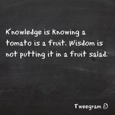 """Knowledge is knowing a tomato is a fruit; wisdom is not putting it in a fruit salad."" wrote Miles Kington in the March 28, 2003 The Independent (UK) - see http://www.independent.co.uk/voices/columnists/miles-kington/heading-for-a-sticky-end-112674.html"