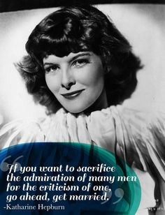 """""""If you want to sacrifice the admiration of many men for the criticism of one, go ahead, get married."""" - Katharine Hepburn"""