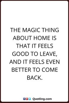 home quotes the magic thing about home is that it feels good to leave, and it feels even better to come back.