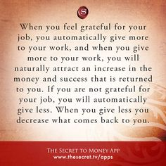 When you feel grateful for your job, you automatically give more to your work, and when you give more to your work, you will naturally attract an increase in the money and success that is returned to you. If you are not grateful for your job, you will automatically give less. When you give less you decrease what comes back to you.  from The Secret To Money app