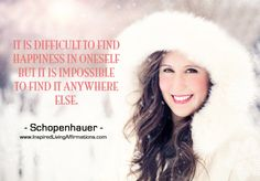 It is difficult to find happiness in oneself but it is impossible to find it anywhere else. – Schopenhauer