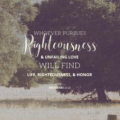 """""""Whoever pursues righteousness and unfailing love will find life, righteousness, and honor."""" - Proverbs 21:21"""