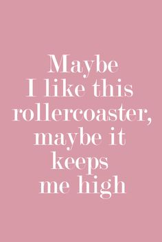 I have always loved the roller coaster and that alone is why I am single.  And THAT I don't like.  So I am choosing to get off my roller coaster.