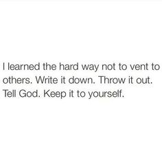 I learned the hard way not to vent to others. Write it down. Throw it out. Tell God. Keep it to yourself.