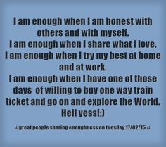 I am enough when I am honest with others and with myself. I am enough when I share what I love. I am enough when I try my best at home and at work. I am enough when I have one of those days of willing to buy one way train ticket and go on and explore the World. Hell yess!:)