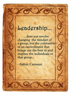 Leadership does not involve changing the mindset of a group, but the cultivation of an environment that brings out the best in and inspires the individuals in that group. —Arthur Carmazzi