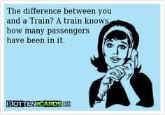 Rottenecards - The difference between you and a Train? A train knows how many passengers have been in it. Just In Case, Just For You, Me Quotes, Funny Quotes, Sarcastic Sayings, Funny Sarcastic, No Kidding, Haha Funny, Funny Stuff