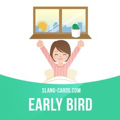 """""""Early bird"""" is someone who wakes up and starts working very early. Example: Tom's a real early bird - he's always the first person at the office in the morning."""