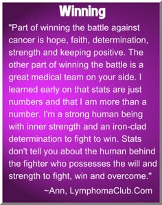 """""""Part of winning the battle against cancer is hope, faith, determination, strength and keeping positive. The other part of winning the battle is a great medical team on your side. I learned early on that stats are just numbers and that I am more than a number. I'm a strong human being with inner strength and an iron-clad determination to fight to win. Stats don't tell you about the human behind the fighter, who possesses the will and strength to fight, win and overcome.""""  ~Ann…"""