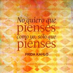 "Español: ""No quiero que pienses como yo, sólo que pienses.""  English: ""I don't want you to think like I do. I just want you to think.""  —Frida Kahlo"
