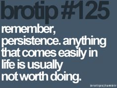 remember, persistence. anything that comes easily in life is usually not worth doing.