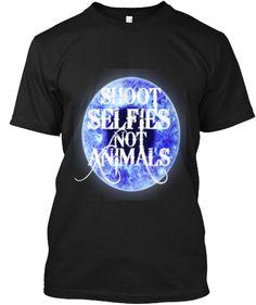 SHOOT selfies NOT animals. | Teespring
