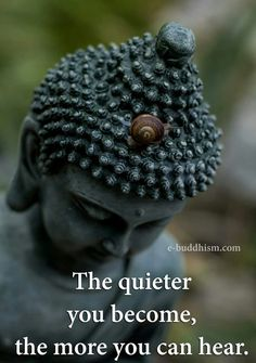 The quieter. You become the more you hear