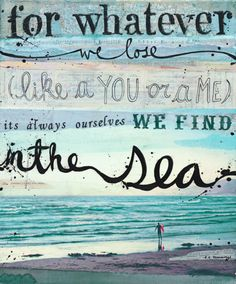 For whatever we lose like a you or a me, it's always ourselves we find in the sea.