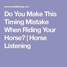 Do You Make This Timing Mistake When Riding Your Horse? | Horse Listening