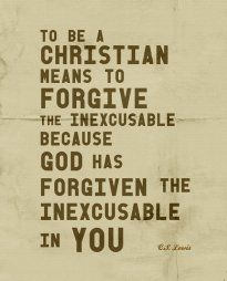 The Best C. S. Lewis Quotes | To be a Christian means to forgive the inexcusable because God has forgiven the inexcusable in you.  #cslewis #quotes #God #forgive