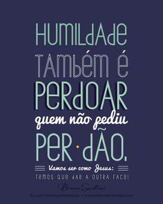 Humildade também é perdoar quem não pediu perdão. Vamos ser como Jesus: temos que dar a outra face.