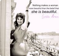 """""""Nothing makes a woman more beautiful than the belief that she is beautiful."""" ~Sophia Loren"""